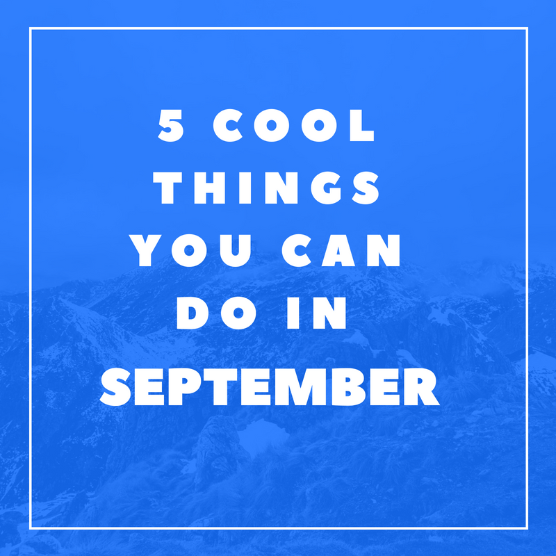 5 Cool Things You Can Do in September